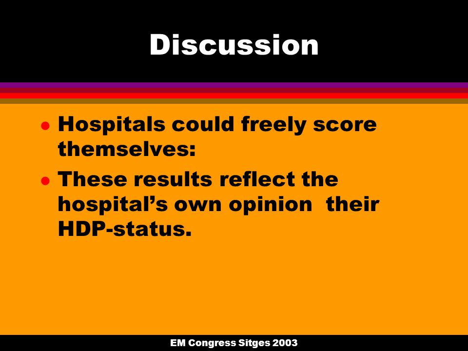 EM Congress Sitges 2003 Discussion l Hospitals could freely score themselves: l These results reflect the hospital's own opinion their HDP-status.