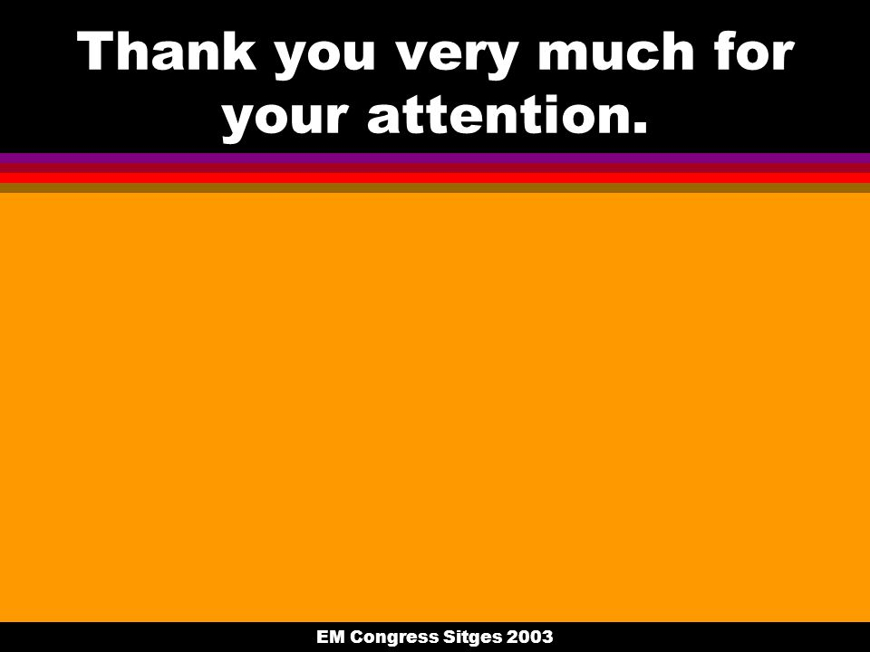 EM Congress Sitges 2003 Thank you very much for your attention.