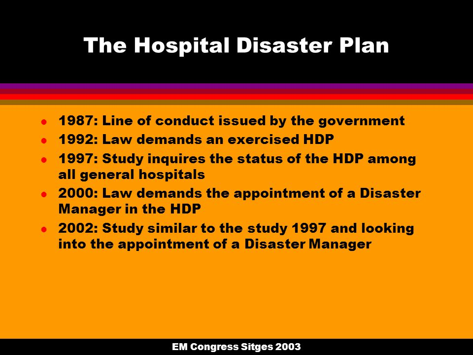EM Congress Sitges 2003 The Hospital Disaster Plan l 1987: Line of conduct issued by the government l 1992: Law demands an exercised HDP l 1997: Study inquires the status of the HDP among all general hospitals l 2000: Law demands the appointment of a Disaster Manager in the HDP l 2002: Study similar to the study 1997 and looking into the appointment of a Disaster Manager