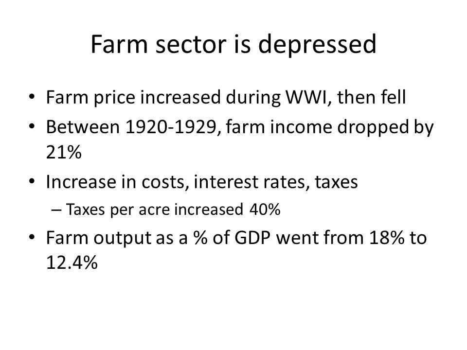 Farm sector is depressed Farm price increased during WWI, then fell Between 1920-1929, farm income dropped by 21% Increase in costs, interest rates, taxes – Taxes per acre increased 40% Farm output as a % of GDP went from 18% to 12.4%
