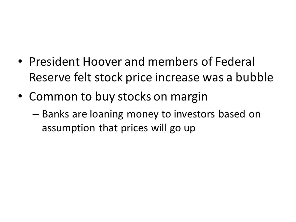 President Hoover and members of Federal Reserve felt stock price increase was a bubble Common to buy stocks on margin – Banks are loaning money to investors based on assumption that prices will go up