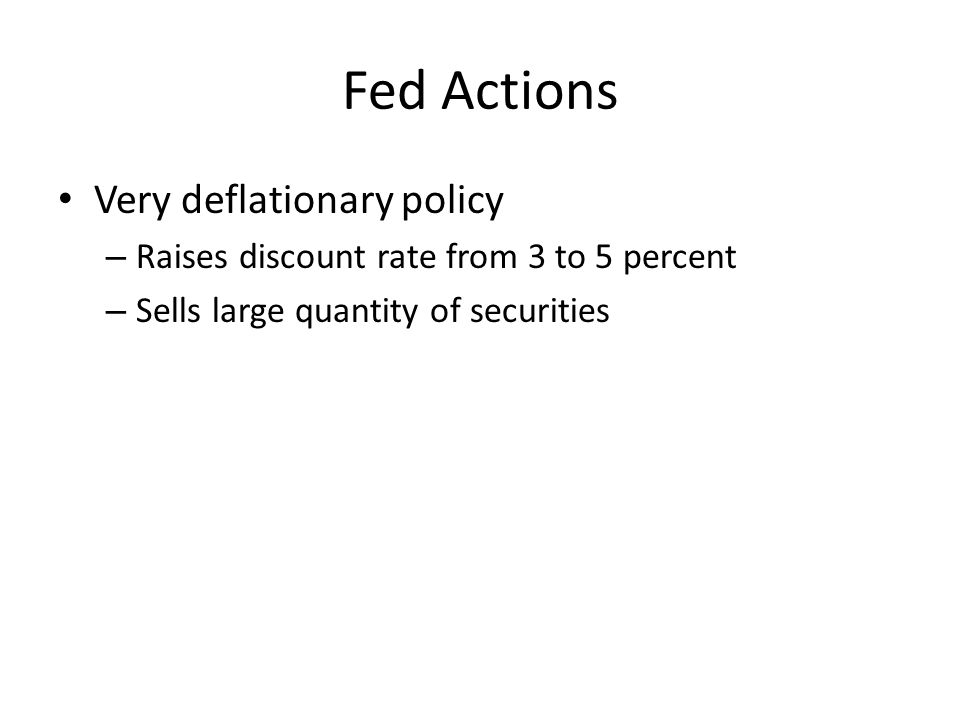 Fed Actions Very deflationary policy – Raises discount rate from 3 to 5 percent – Sells large quantity of securities