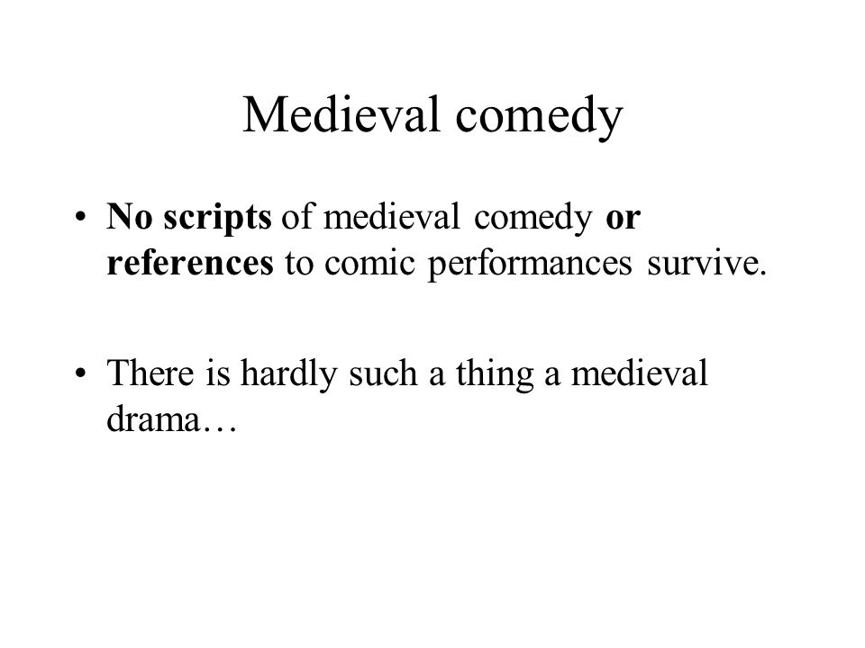 Medieval comedy No scripts of medieval comedy or references to comic performances survive.