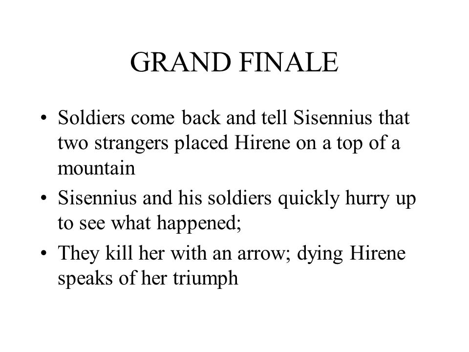 GRAND FINALE Soldiers come back and tell Sisennius that two strangers placed Hirene on a top of a mountain Sisennius and his soldiers quickly hurry up to see what happened; They kill her with an arrow; dying Hirene speaks of her triumph