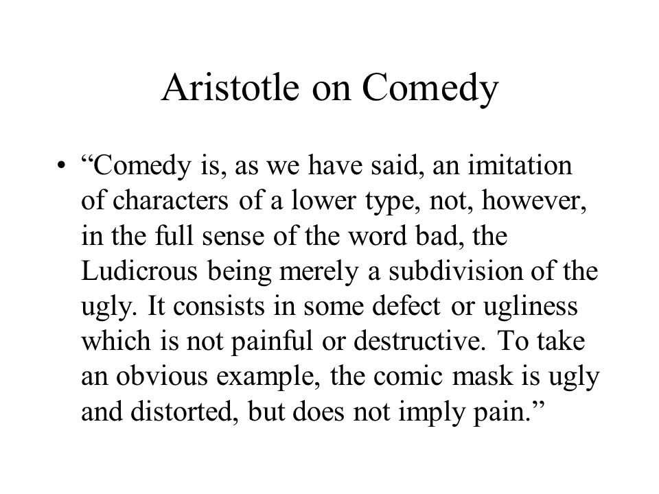 Aristotle on Comedy Comedy is, as we have said, an imitation of characters of a lower type, not, however, in the full sense of the word bad, the Ludicrous being merely a subdivision of the ugly.