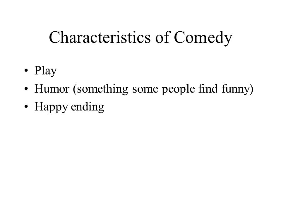 Characteristics of Comedy Play Humor (something some people find funny) Happy ending