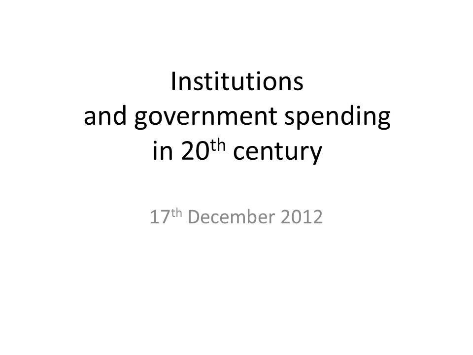 Institutions and government spending in 20 th century 17 th December 2012