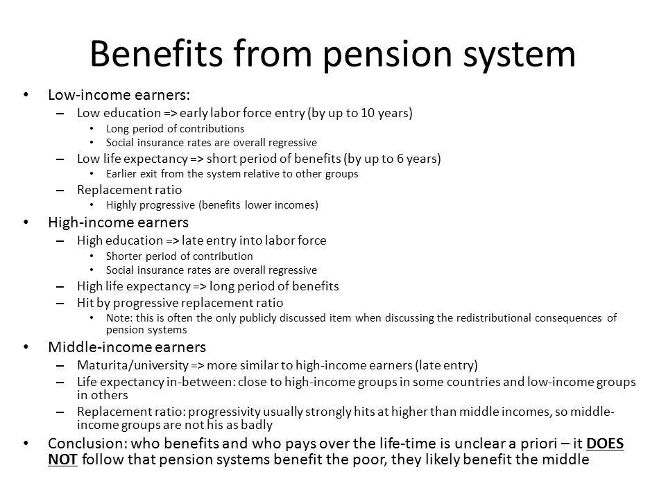 Benefits from pension system Low-income earners: – Low education => early labor force entry (by up to 10 years) Long period of contributions Social insurance rates are overall regressive – Low life expectancy => short period of benefits (by up to 6 years) Earlier exit from the system relative to other groups – Replacement ratio Highly progressive (benefits lower incomes) High-income earners – High education => late entry into labor force Shorter period of contribution Social insurance rates are overall regressive – High life expectancy => long period of benefits – Hit by progressive replacement ratio Note: this is often the only publicly discussed item when discussing the redistributional consequences of pension systems Middle-income earners – Maturita/university => more similar to high-income earners (late entry) – Life expectancy in-between: close to high-income groups in some countries and low-income groups in others – Replacement ratio: progressivity usually strongly hits at higher than middle incomes, so middle- income groups are not his as badly Conclusion: who benefits and who pays over the life-time is unclear a priori – it DOES NOT follow that pension systems benefit the poor, they likely benefit the middle