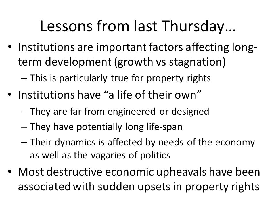 Lessons from last Thursday… Institutions are important factors affecting long- term development (growth vs stagnation) – This is particularly true for property rights Institutions have a life of their own – They are far from engineered or designed – They have potentially long life-span – Their dynamics is affected by needs of the economy as well as the vagaries of politics Most destructive economic upheavals have been associated with sudden upsets in property rights