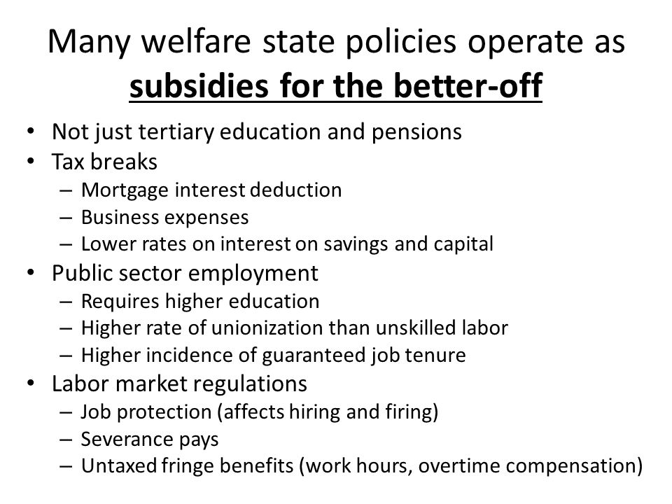 Many welfare state policies operate as subsidies for the better-off Not just tertiary education and pensions Tax breaks – Mortgage interest deduction – Business expenses – Lower rates on interest on savings and capital Public sector employment – Requires higher education – Higher rate of unionization than unskilled labor – Higher incidence of guaranteed job tenure Labor market regulations – Job protection (affects hiring and firing) – Severance pays – Untaxed fringe benefits (work hours, overtime compensation)