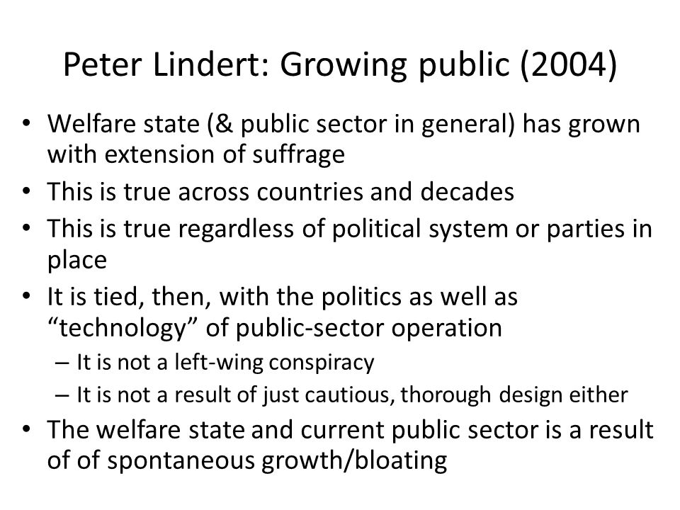 Peter Lindert: Growing public (2004) Welfare state (& public sector in general) has grown with extension of suffrage This is true across countries and decades This is true regardless of political system or parties in place It is tied, then, with the politics as well as technology of public-sector operation – It is not a left-wing conspiracy – It is not a result of just cautious, thorough design either The welfare state and current public sector is a result of of spontaneous growth/bloating