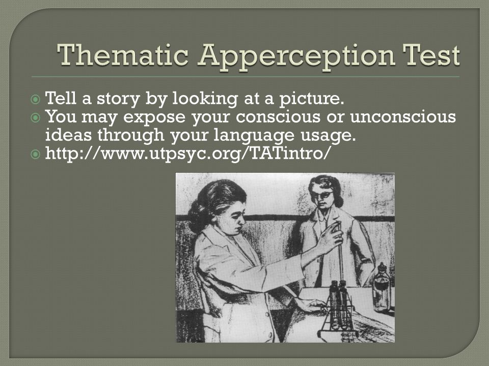  Tell a story by looking at a picture.  You may expose your conscious or unconscious ideas through your language usage.  http://www.utpsyc.org/TATi