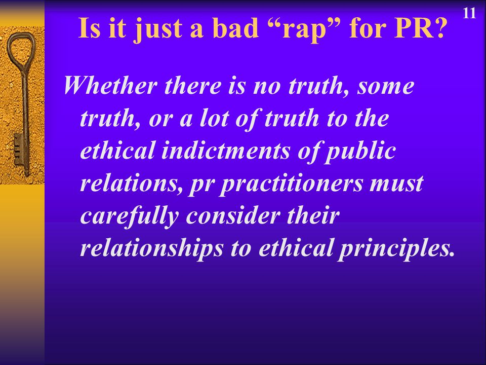 "11 Is it just a bad ""rap"" for PR? Whether there is no truth, some truth, or a lot of truth to the ethical indictments of public relations, pr practiti"