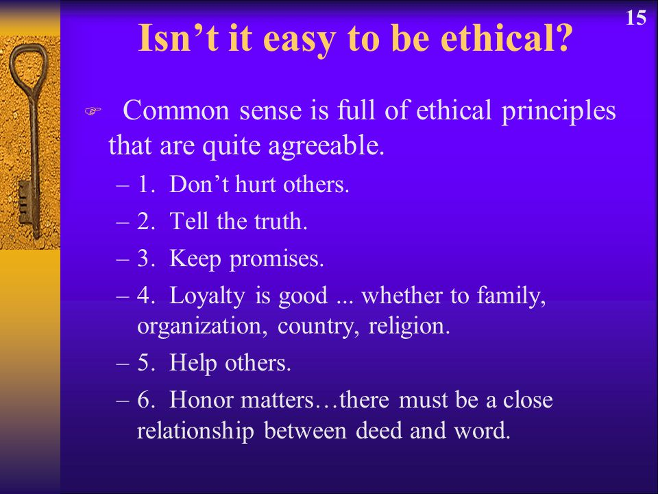 15 Isn't it easy to be ethical? F Common sense is full of ethical principles that are quite agreeable. –1. Don't hurt others. –2. Tell the truth. –3.
