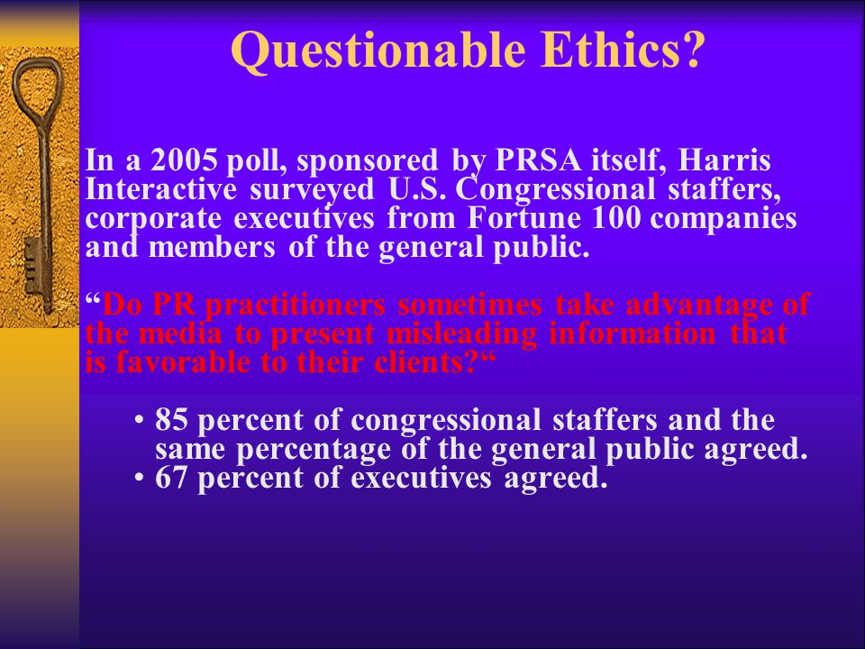 Questionable Ethics? F In a 2005 poll, sponsored by PRSA itself, Harris Interactive surveyed U.S. Congressional staffers, corporate executives from Fo
