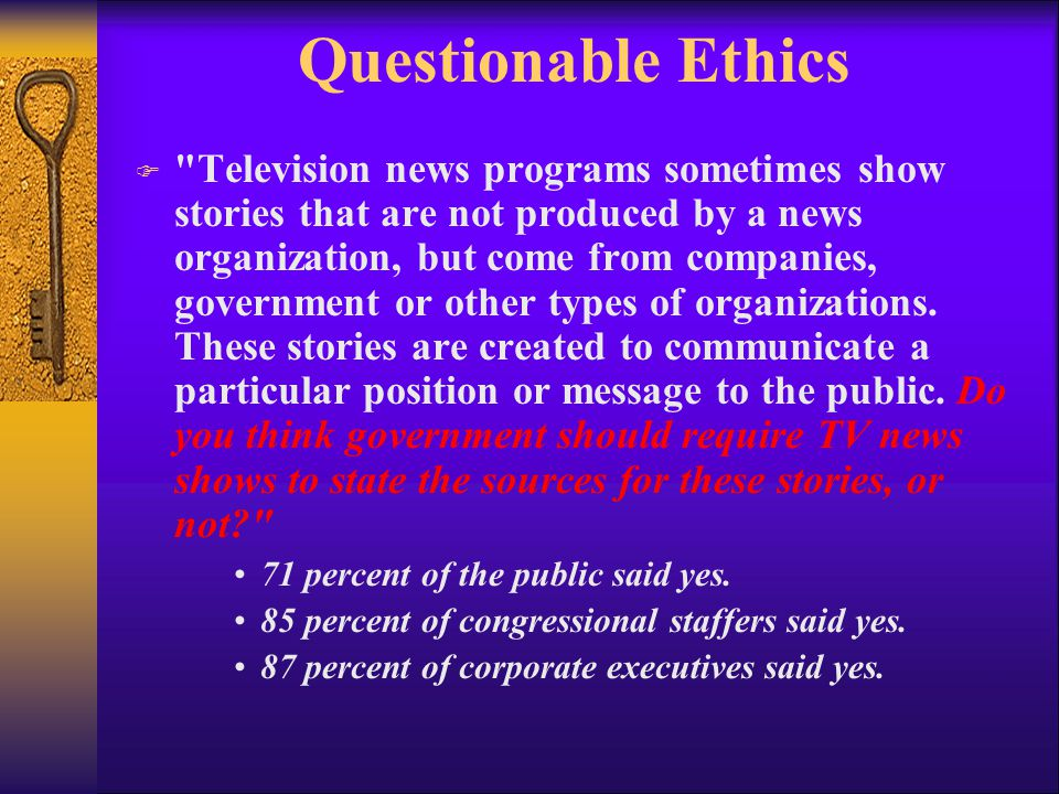 Questionable Ethics F Television news programs sometimes show stories that are not produced by a news organization, but come from companies, government or other types of organizations.