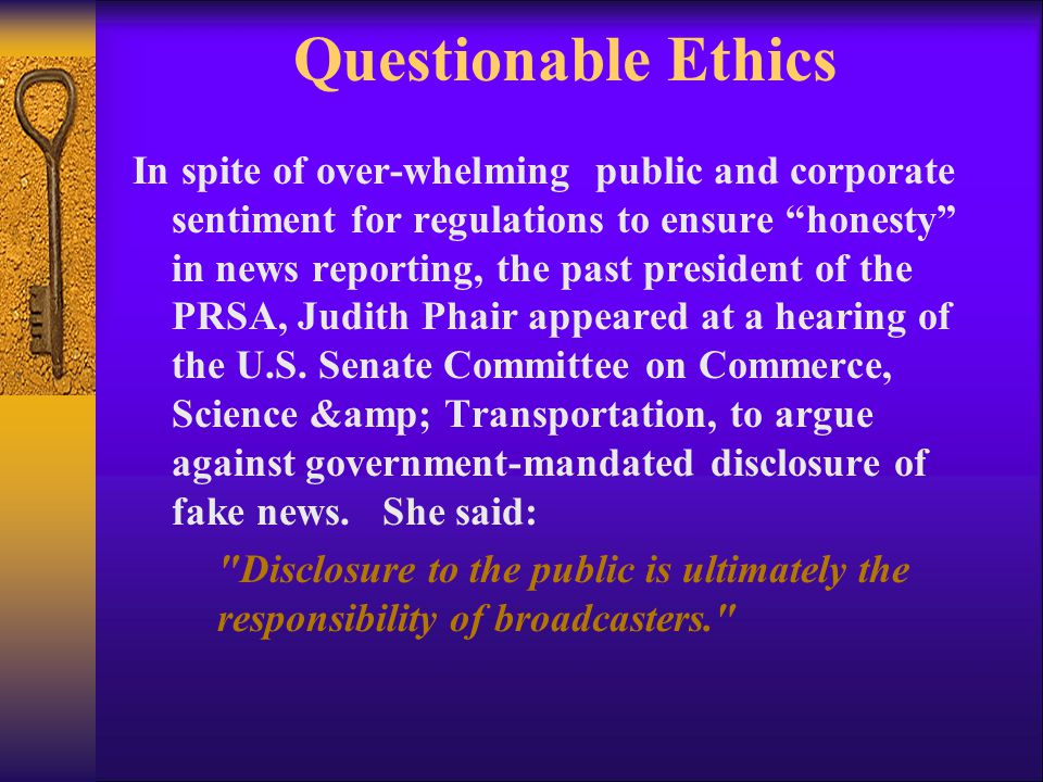 Questionable Ethics In spite of over-whelming public and corporate sentiment for regulations to ensure honesty in news reporting, the past president of the PRSA, Judith Phair appeared at a hearing of the U.S.