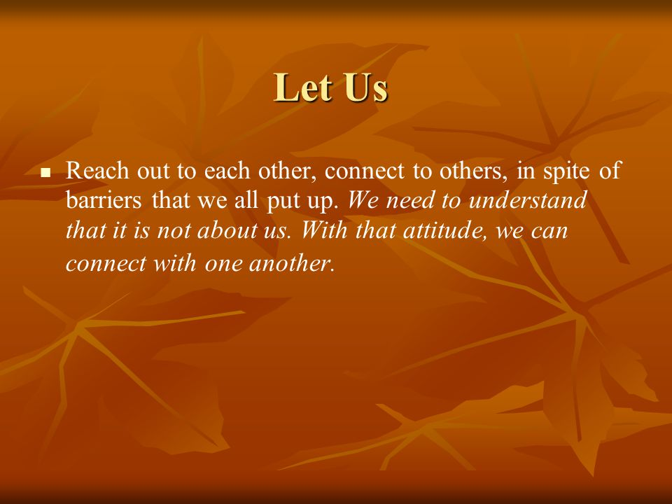Let Us Reach out to each other, connect to others, in spite of barriers that we all put up. We need to understand that it is not about us. With that a