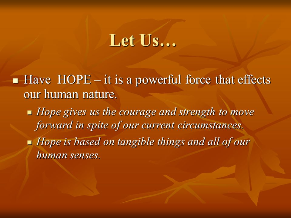 Let Us… Have HOPE – it is a powerful force that effects our human nature. Have HOPE – it is a powerful force that effects our human nature. Hope gives