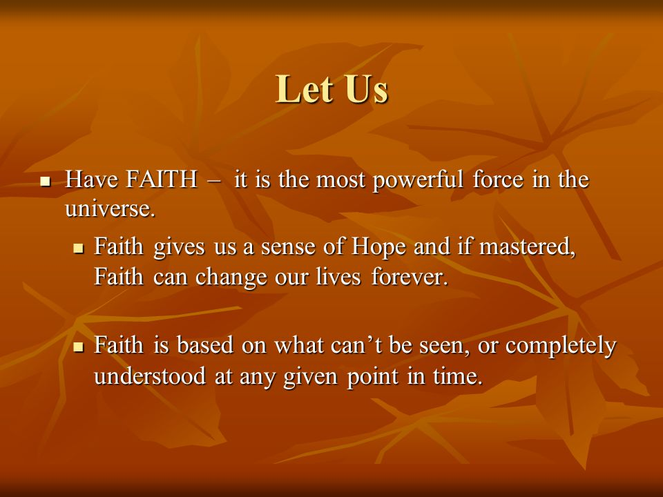 Let Us Have FAITH – it is the most powerful force in the universe.