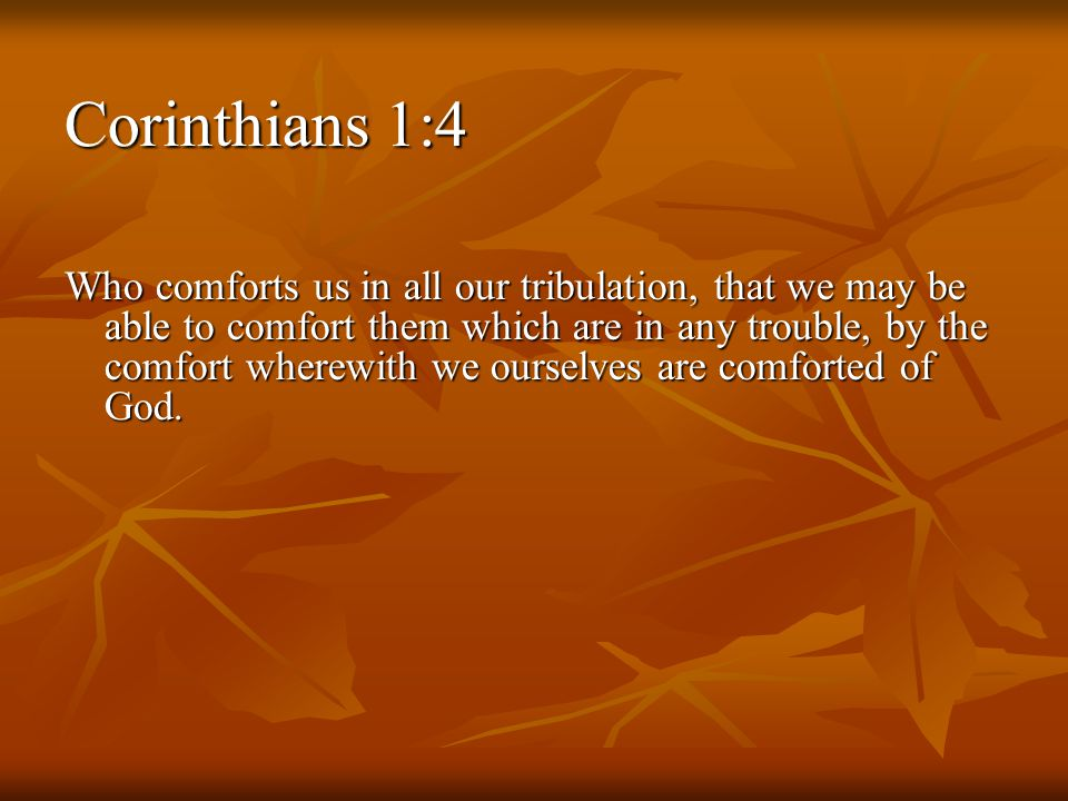 Corinthians 1:4 Who comforts us in all our tribulation, that we may be able to comfort them which are in any trouble, by the comfort wherewith we ourselves are comforted of God.