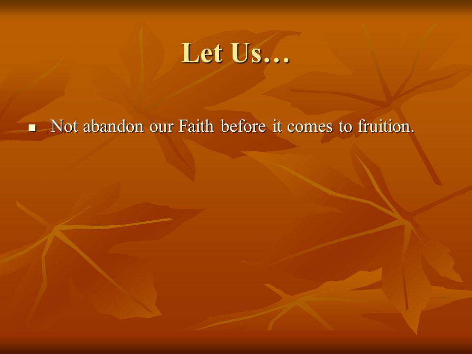 Let Us… Not abandon our Faith before it comes to fruition.