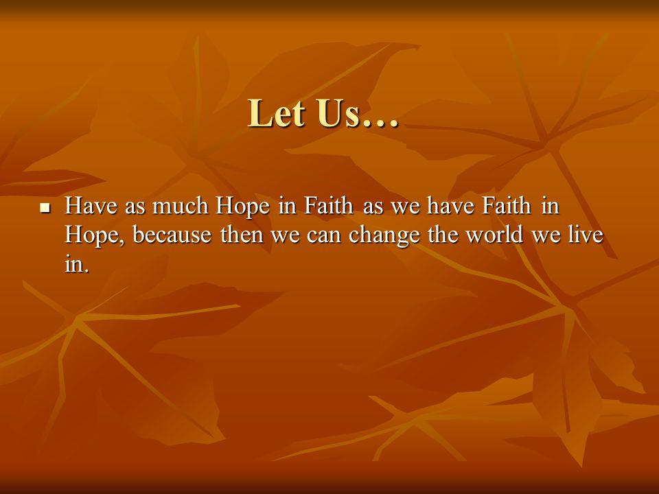 Let Us… Have as much Hope in Faith as we have Faith in Hope, because then we can change the world we live in.
