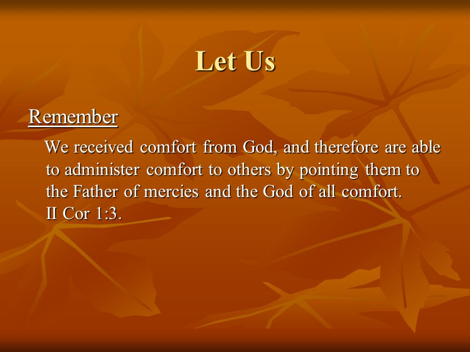Let Us Remember We received comfort from God, and therefore are able to administer comfort to others by pointing them to the Father of mercies and the God of all comfort.