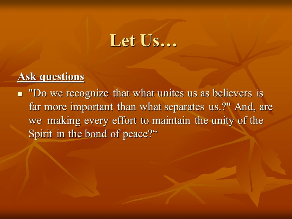 Let Us… Ask questions Do we recognize that what unites us as believers is far more important than what separates us.? And, are we making every effort to maintain the unity of the Spirit in the bond of peace? Do we recognize that what unites us as believers is far more important than what separates us.? And, are we making every effort to maintain the unity of the Spirit in the bond of peace?