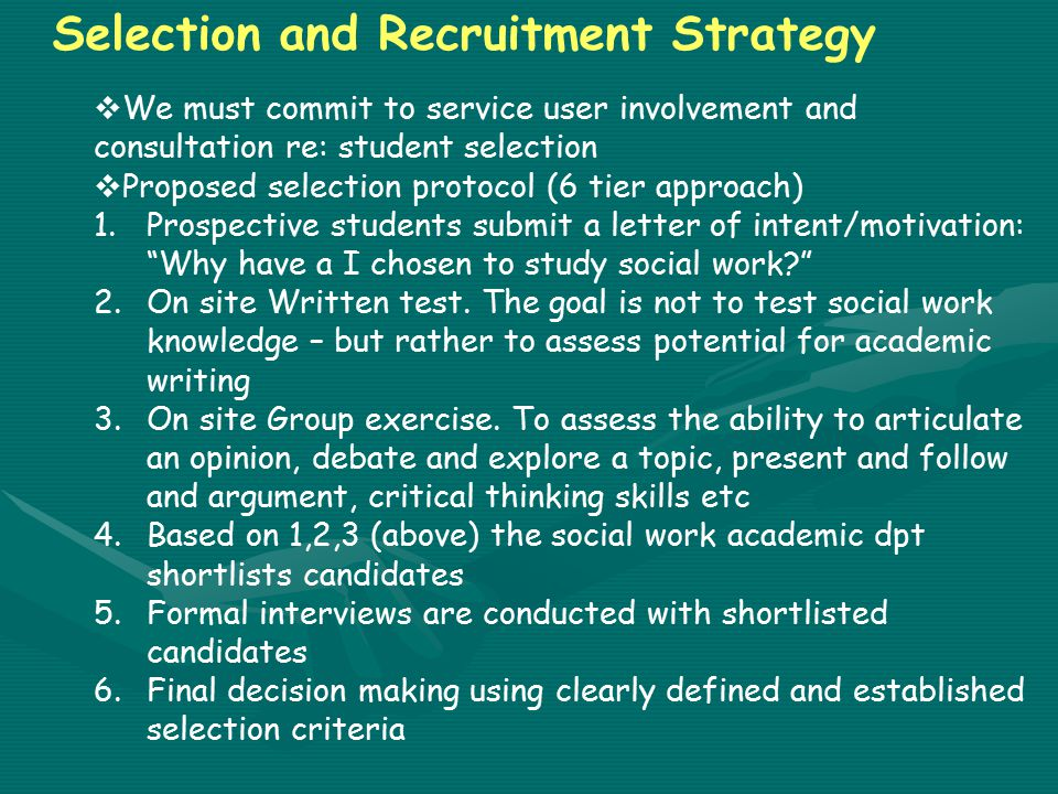 Selection and Recruitment Strategy  We must commit to service user involvement and consultation re: student selection  Proposed selection protocol (6 tier approach) 1.Prospective students submit a letter of intent/motivation: Why have a I chosen to study social work 2.On site Written test.