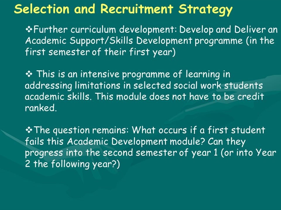 Selection and Recruitment Strategy  Further curriculum development: Develop and Deliver an Academic Support/Skills Development programme (in the first semester of their first year)  This is an intensive programme of learning in addressing limitations in selected social work students academic skills.