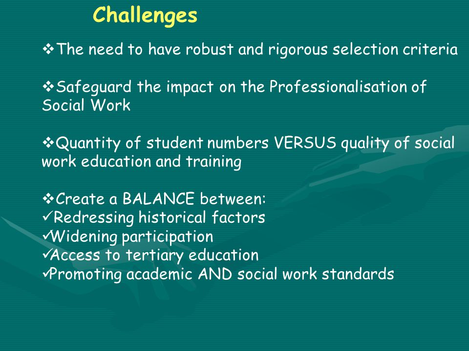 Challenges  The need to have robust and rigorous selection criteria  Safeguard the impact on the Professionalisation of Social Work  Quantity of student numbers VERSUS quality of social work education and training  Create a BALANCE between: Redressing historical factors Widening participation Access to tertiary education Promoting academic AND social work standards