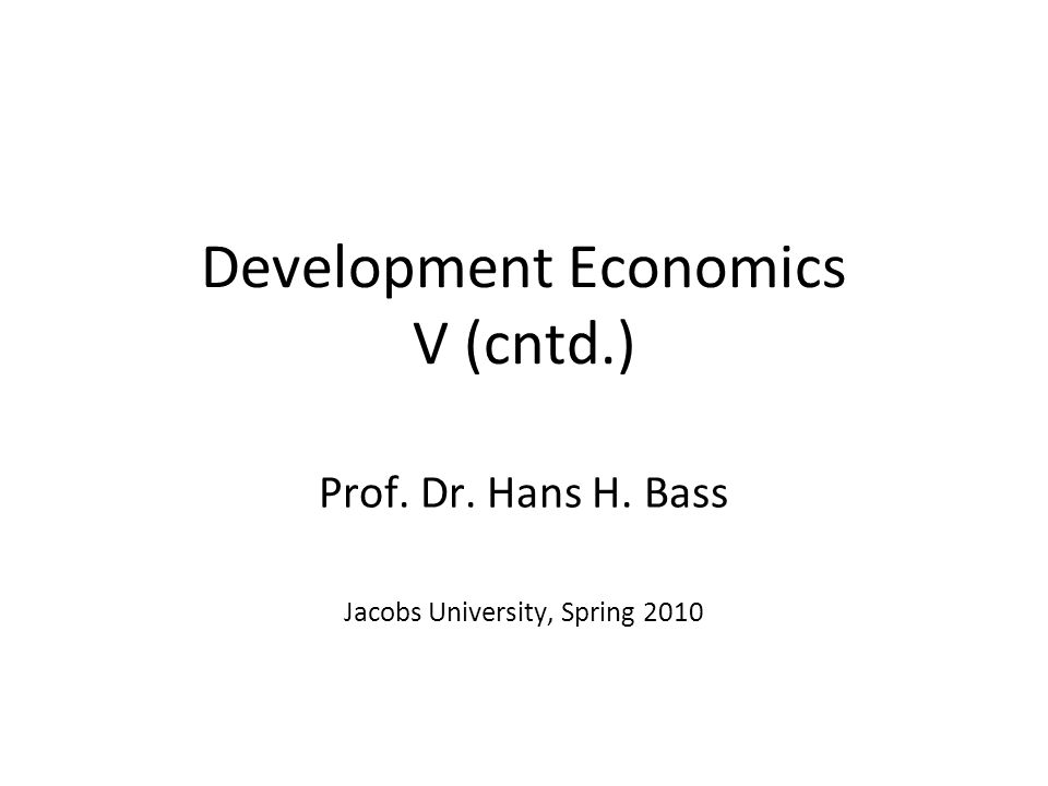 Development Economics V (cntd.) Prof. Dr. Hans H. Bass Jacobs University, Spring 2010