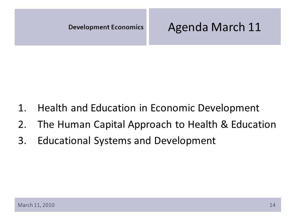 March 11, 201014 Development Economics Agenda March 11 1.Health and Education in Economic Development 2.The Human Capital Approach to Health & Education 3.Educational Systems and Development