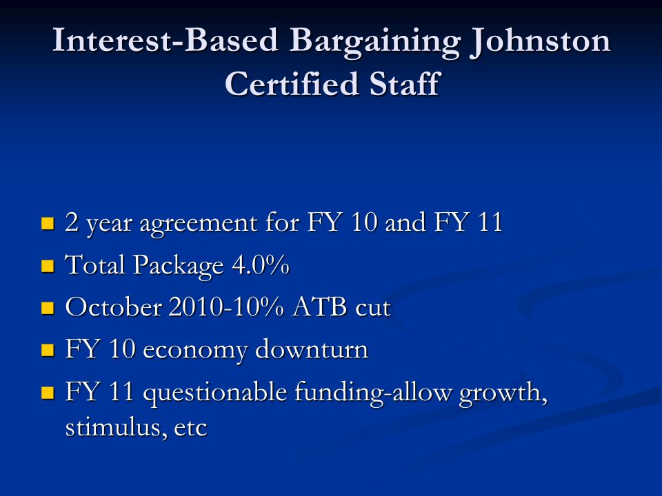 Interest-Based Bargaining Johnston Certified Staff 2 year agreement for FY 10 and FY 11 2 year agreement for FY 10 and FY 11 Total Package 4.0% Total Package 4.0% October 2010-10% ATB cut October 2010-10% ATB cut FY 10 economy downturn FY 10 economy downturn FY 11 questionable funding-allow growth, stimulus, etc FY 11 questionable funding-allow growth, stimulus, etc