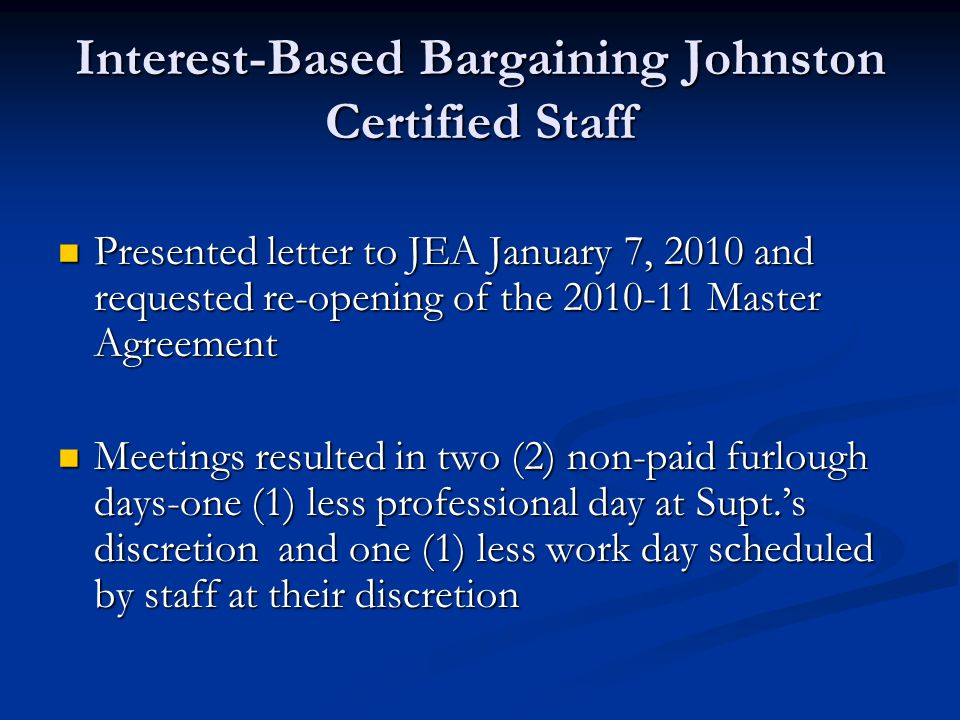 Interest-Based Bargaining Johnston Certified Staff Presented letter to JEA January 7, 2010 and requested re-opening of the 2010-11 Master Agreement Presented letter to JEA January 7, 2010 and requested re-opening of the 2010-11 Master Agreement Meetings resulted in two (2) non-paid furlough days-one (1) less professional day at Supt.'s discretion and one (1) less work day scheduled by staff at their discretion Meetings resulted in two (2) non-paid furlough days-one (1) less professional day at Supt.'s discretion and one (1) less work day scheduled by staff at their discretion