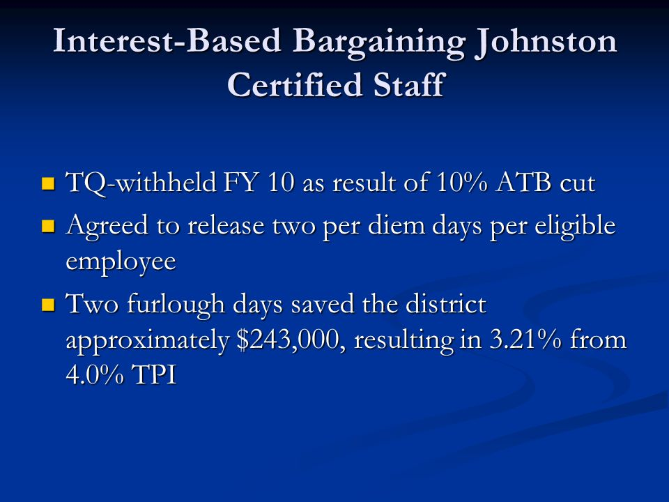 Interest-Based Bargaining Johnston Certified Staff TQ-withheld FY 10 as result of 10% ATB cut TQ-withheld FY 10 as result of 10% ATB cut Agreed to release two per diem days per eligible employee Agreed to release two per diem days per eligible employee Two furlough days saved the district approximately $243,000, resulting in 3.21% from 4.0% TPI Two furlough days saved the district approximately $243,000, resulting in 3.21% from 4.0% TPI