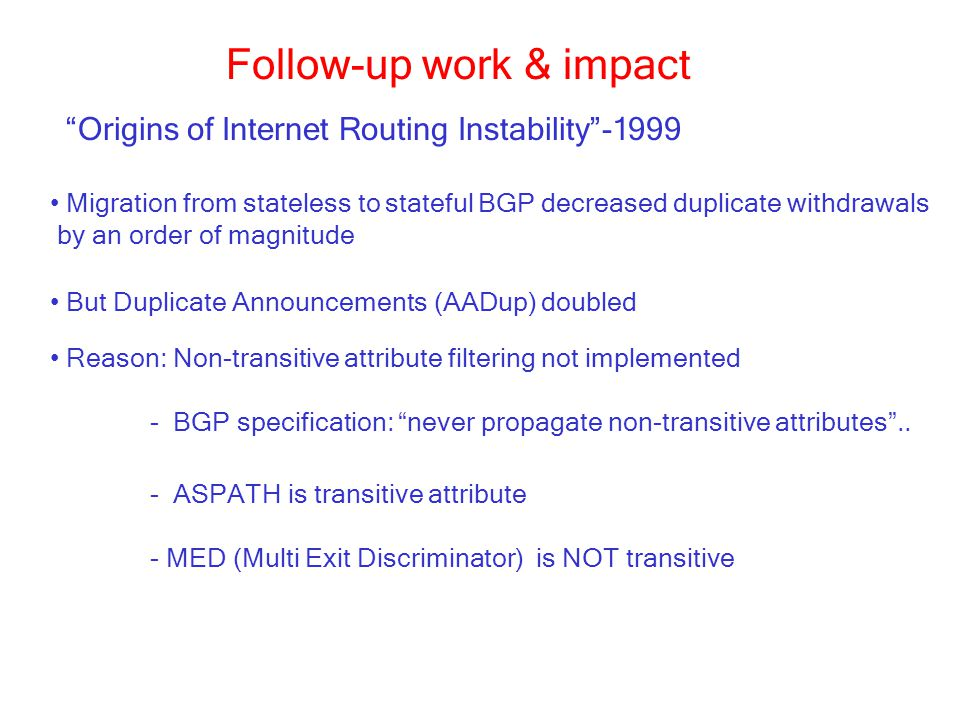 Follow-up work & impact Migration from stateless to stateful BGP decreased duplicate withdrawals by an order of magnitude Origins of Internet Routing Instability -1999 But Duplicate Announcements (AADup) doubled Reason: Non-transitive attribute filtering not implemented - BGP specification: never propagate non-transitive attributes ..