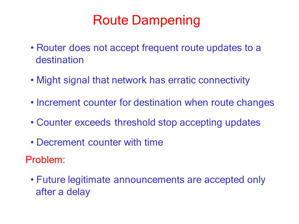 Route Dampening Router does not accept frequent route updates to a destination Might signal that network has erratic connectivity Increment counter for destination when route changes Counter exceeds threshold stop accepting updates Problem: Future legitimate announcements are accepted only after a delay Decrement counter with time