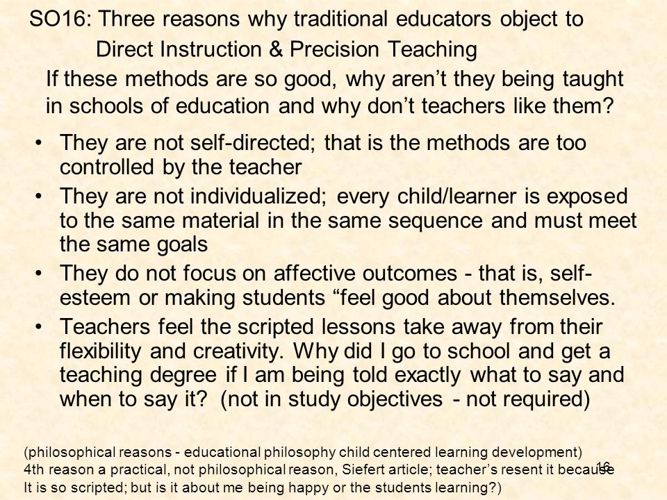 16 SO16: Three reasons why traditional educators object to Direct Instruction & Precision Teaching They are not self-directed; that is the methods are too controlled by the teacher They are not individualized; every child/learner is exposed to the same material in the same sequence and must meet the same goals They do not focus on affective outcomes - that is, self- esteem or making students feel good about themselves.