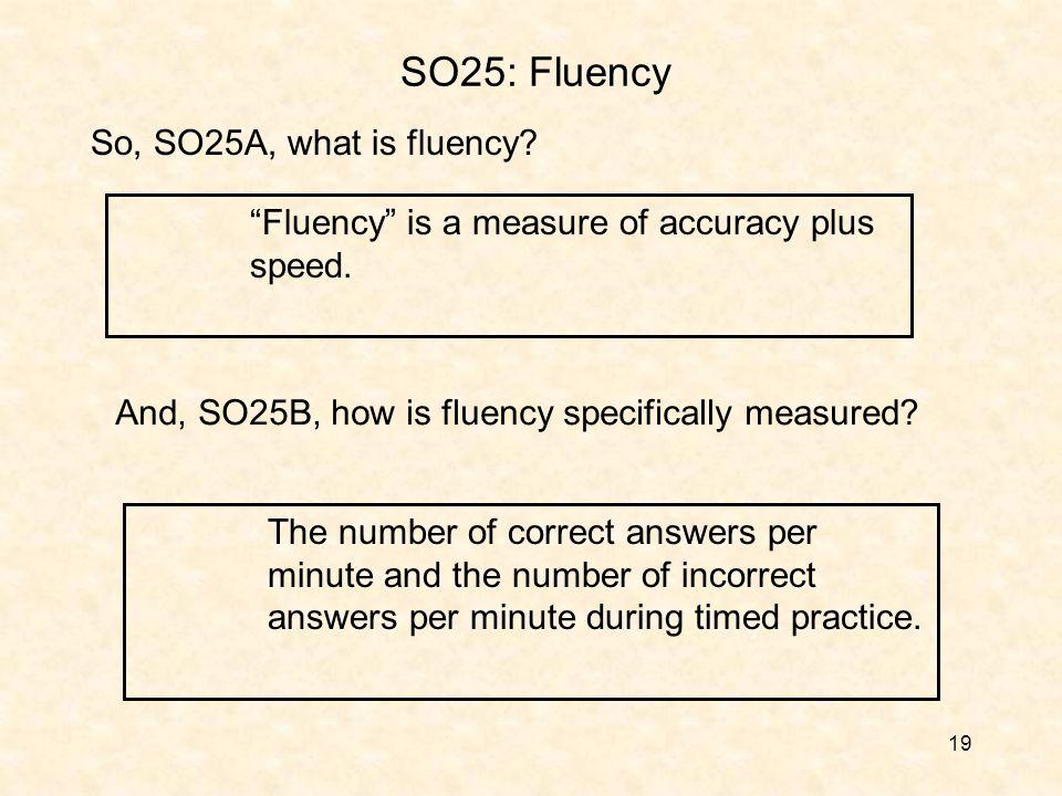 19 SO25: Fluency Fluency is a measure of accuracy plus speed.