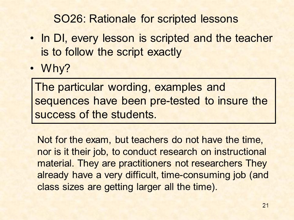 21 SO26: Rationale for scripted lessons In DI, every lesson is scripted and the teacher is to follow the script exactly Why.
