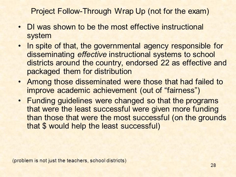 28 Project Follow-Through Wrap Up (not for the exam) DI was shown to be the most effective instructional system In spite of that, the governmental agency responsible for disseminating effective instructional systems to school districts around the country, endorsed 22 as effective and packaged them for distribution Among those disseminated were those that had failed to improve academic achievement (out of fairness ) Funding guidelines were changed so that the programs that were the least successful were given more funding than those that were the most successful (on the grounds that $ would help the least successful) (problem is not just the teachers, school districts)