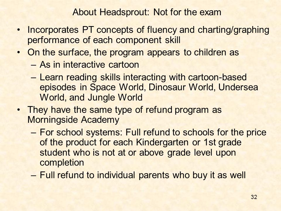 32 About Headsprout: Not for the exam Incorporates PT concepts of fluency and charting/graphing performance of each component skill On the surface, the program appears to children as –As in interactive cartoon –Learn reading skills interacting with cartoon-based episodes in Space World, Dinosaur World, Undersea World, and Jungle World They have the same type of refund program as Morningside Academy –For school systems: Full refund to schools for the price of the product for each Kindergarten or 1st grade student who is not at or above grade level upon completion –Full refund to individual parents who buy it as well