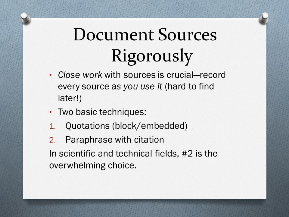 Document Sources Rigorously Close work with sources is crucial—record every source as you use it (hard to find later!) Two basic techniques: 1. Quotat