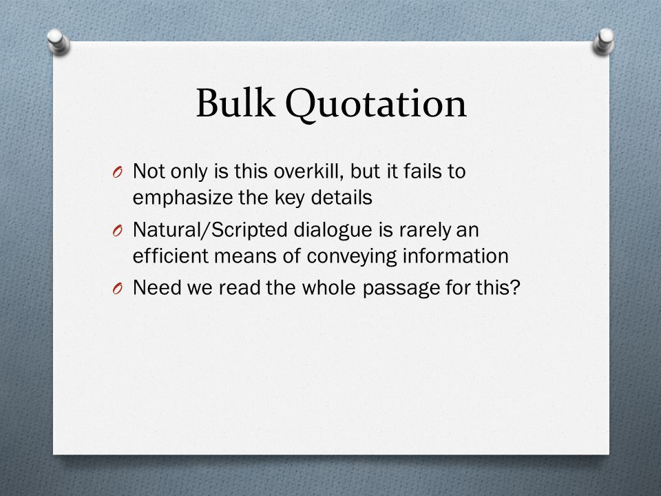 Bulk Quotation O Not only is this overkill, but it fails to emphasize the key details O Natural/Scripted dialogue is rarely an efficient means of conv