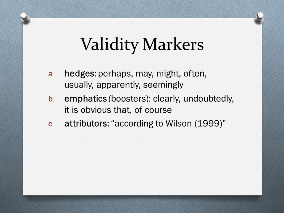 Validity Markers a. hedges: perhaps, may, might, often, usually, apparently, seemingly b. emphatics (boosters): clearly, undoubtedly, it is obvious th