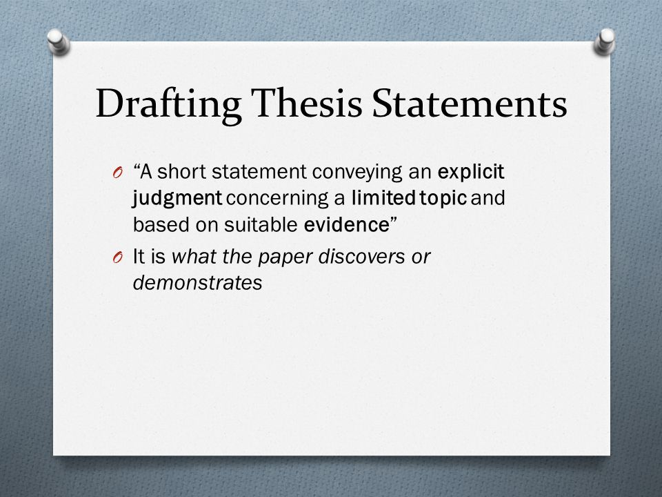 "Drafting Thesis Statements O ""A short statement conveying an explicit judgment concerning a limited topic and based on suitable evidence"" O It is what"