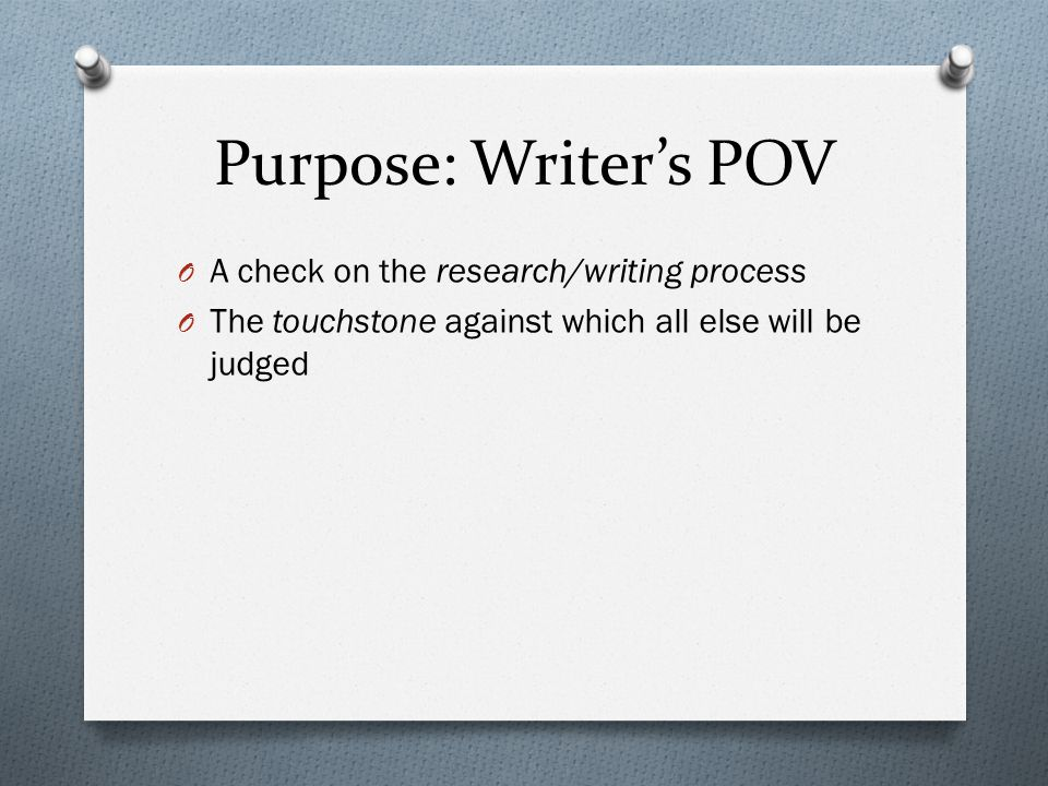Purpose: Writer's POV O A check on the research/writing process O The touchstone against which all else will be judged