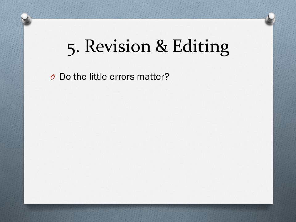 5. Revision & Editing O Do the little errors matter?